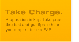 Take Charge: Preparation is key. Take practice test and get tips to help you prepare for the EAP.